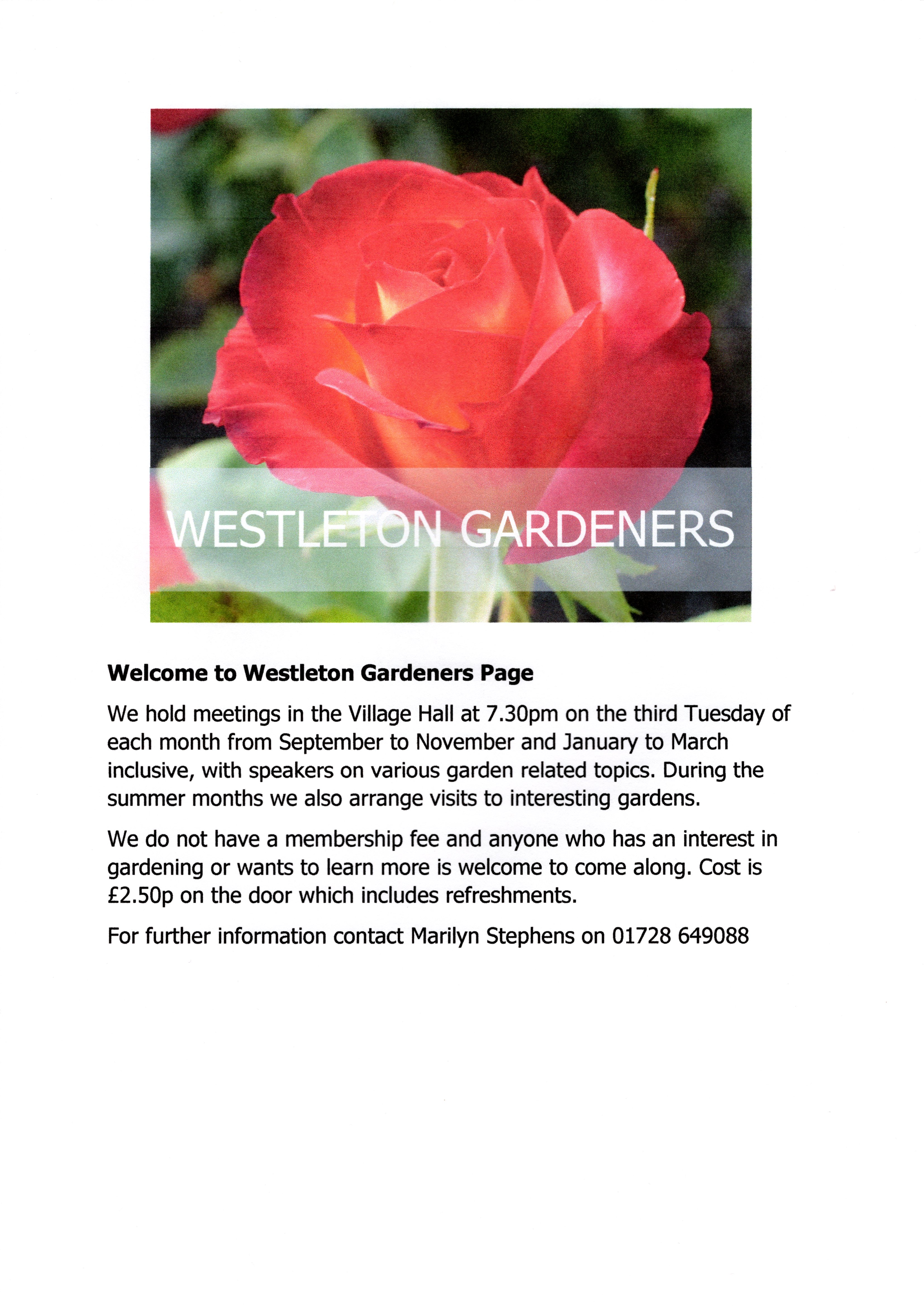 Welcome to Westleton Gardeners Page We hold meetings in the Village Hall at 7.30pm on the third Tuesday of each month from September to November and January to March inclusive, with speakers on various garden related topics. During the summer months we also arrange visits to interesting gardens. We do not have a membership fee and anyone who has an interest in gardening or wants to learn more is welcome to come along. Cost is £2.50p on the door which includes refreshments. For further information contact Marilyn Stephens on 01728 649088