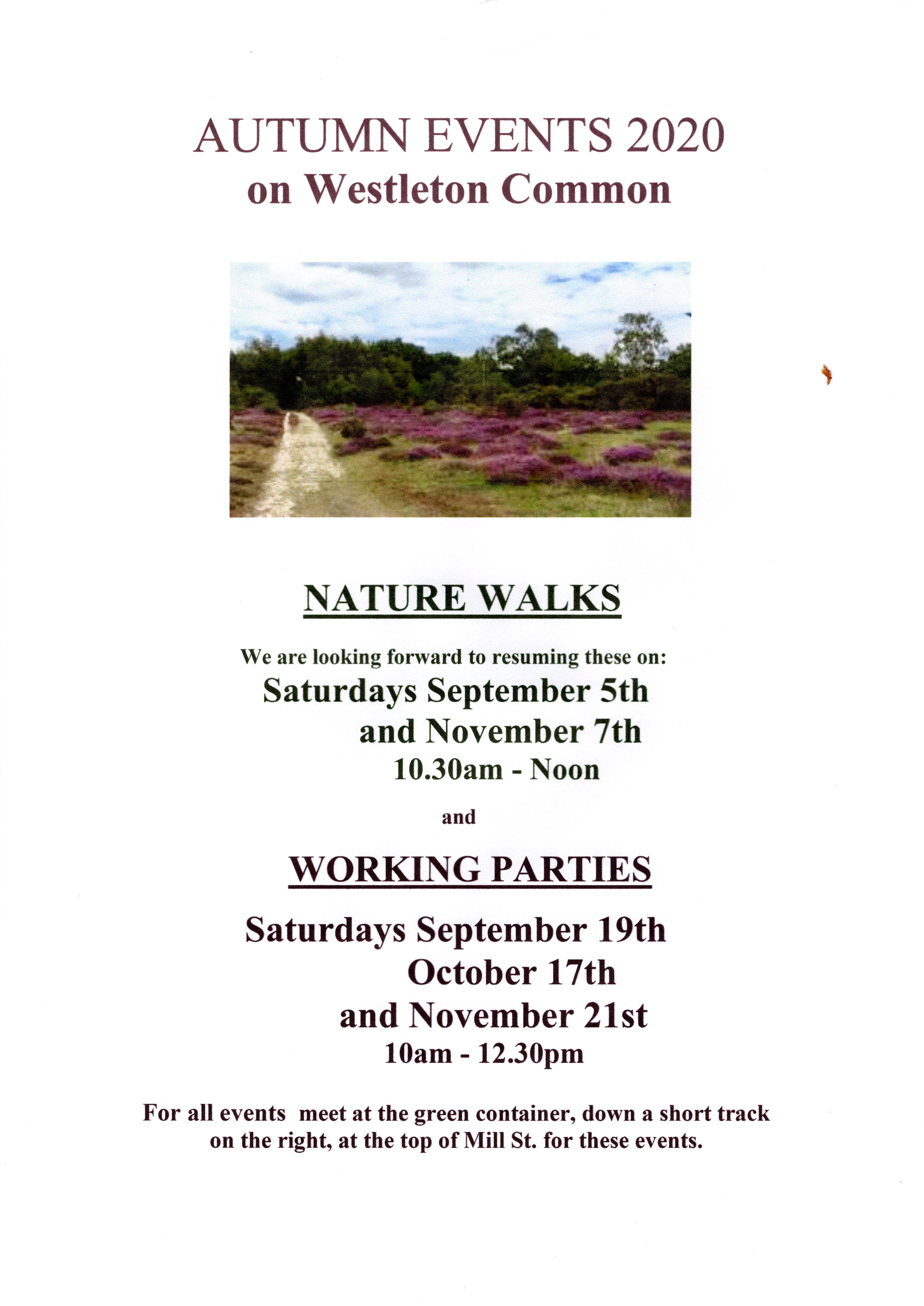 AUTUMN EVENTS 2020 on Westleton Common        NATURE WALKS                                                We are looking forward to resuming these on: Saturdays September 5th           and November 7th          10.30am - Noon                and                  WORKING PARTIES 	            Saturdays September 19th             October 17th         and November 21st          10am - 12.30pm  For all events  meet at the green container, down a short track on the right, at the top of Mill St. for these events.